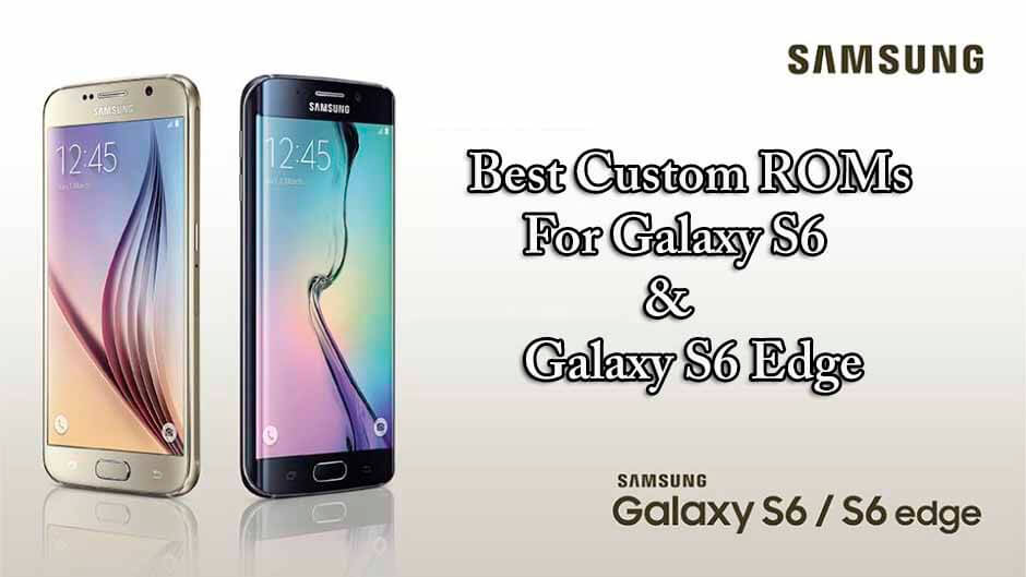 Best Custom ROMs For Galaxy S6 & Galaxy S6 Edge