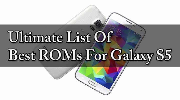 50+ ROMs] Full List Of Best Custom ROMs For Galaxy S5 (2019)