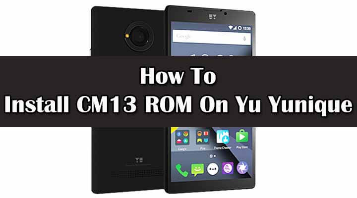 Install CM13 ROM On Yu Yunique