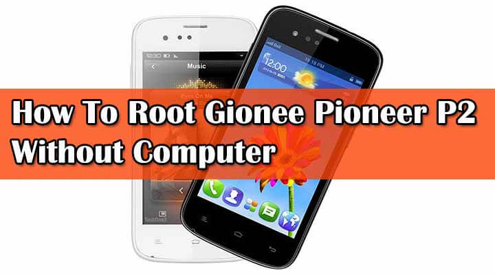 Updated Guide] Root Gionee Pioneer P2 Without Computer
