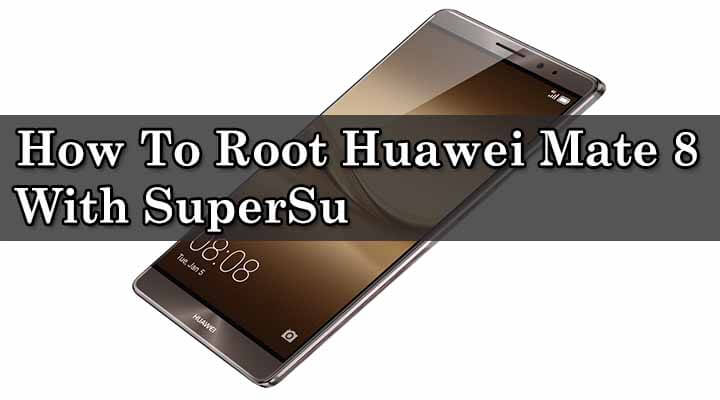 Safely Root Huawei Mate 8 With SuperSu