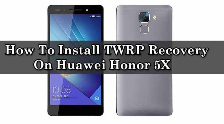 TWRP] How To Install TWRP Recovery On Huawei Honor 5X