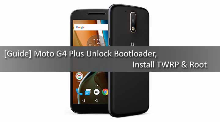 Unlock Bootloader, Install TWRP & Root Moto G4 Plus
