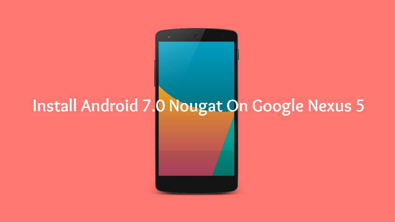 Download & Install Android 7.0 Nougat On Google Nexus 5