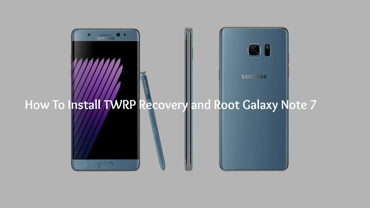 Flash TWRP Recovery and Root Galaxy Note 7