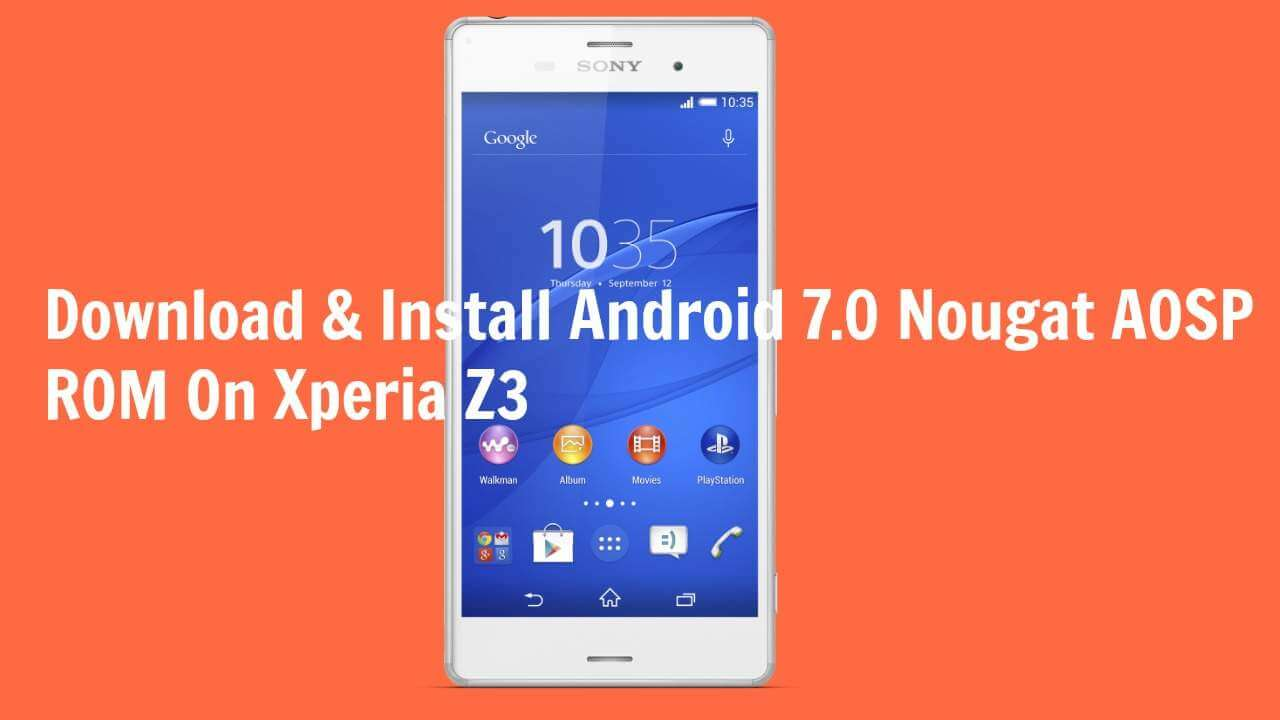 Download & Install Android 7 0 Nougat AOSP ROM On Xperia Z3