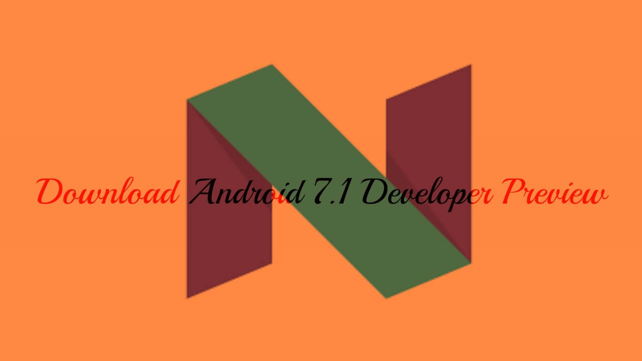 Download Android 7.1 Developer Preview for Nexus 6P, Nexus 5X and Pixel C