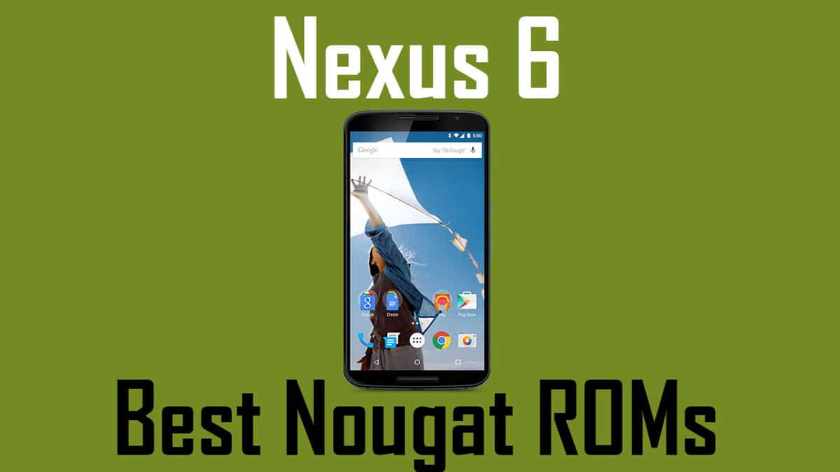Best Custom ROMs For Google Nexus 6 (Android Oreo and Nougat)