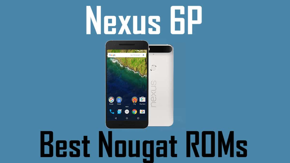 20+ ROMs] List Of Best Custom ROMs For Google Nexus 6P (2018)