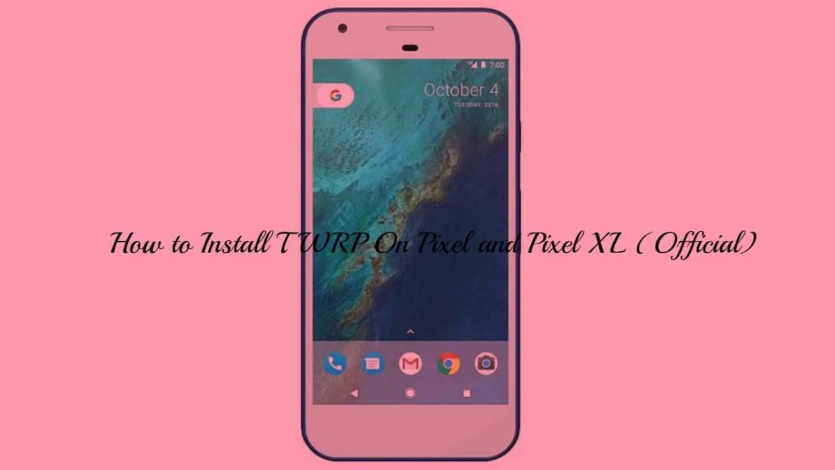 How to Install TWRP On Pixel and Pixel XL (Official)