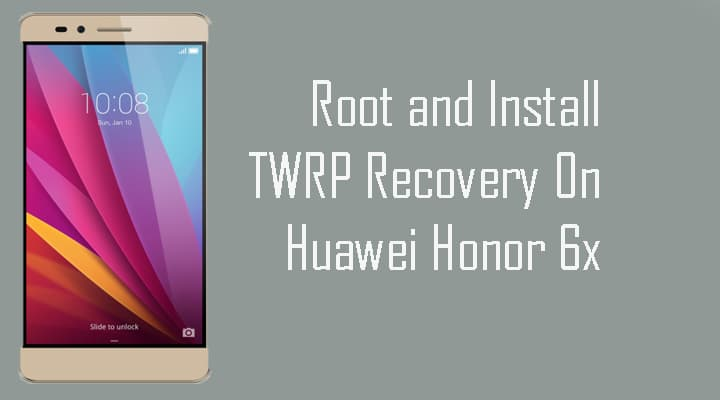 How To Root and Install TWRP Recovery On Huawei Honor 6x