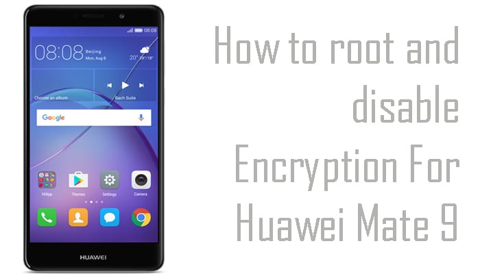 How to root and disable Encryption For Huawei Mate 9