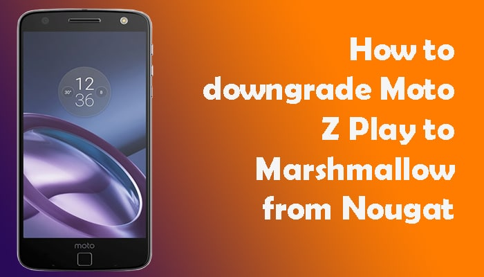 downgrade Moto Z Play to Marshmallow