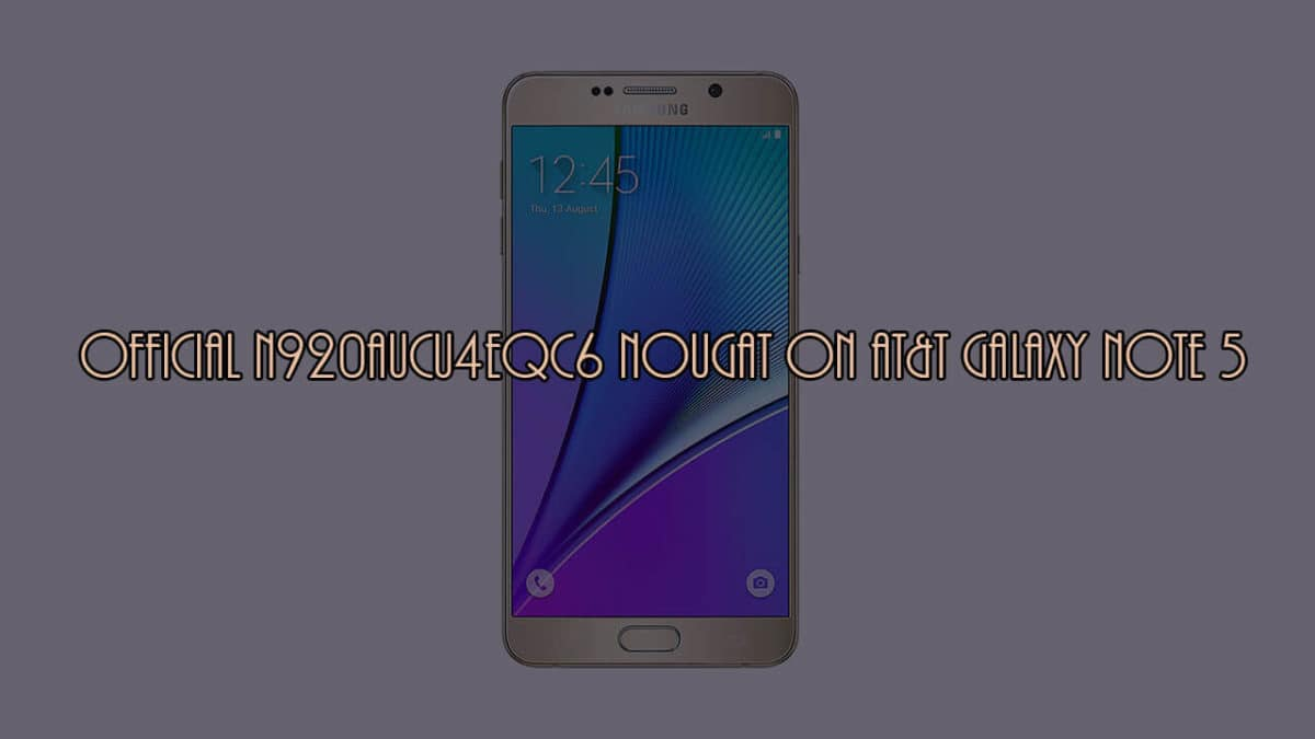 Download and Install official N920AUCU4EQC6 Nougat on AT&T Galaxy Note 5 (SM-N920A)