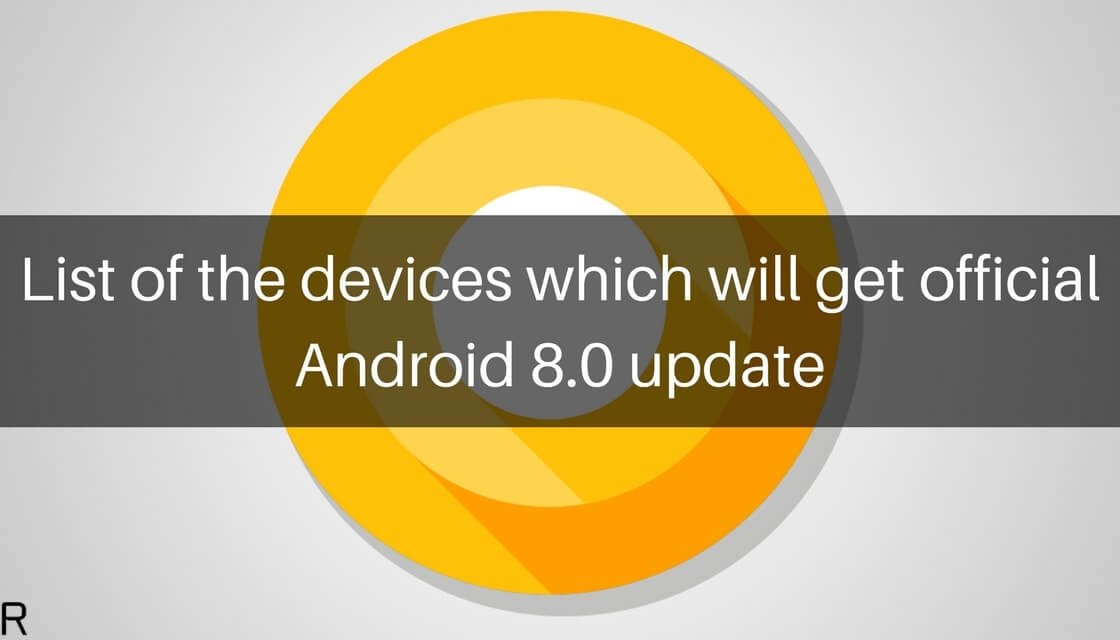 List of the devices getting official Android 8 1 Oreo update (Updated)