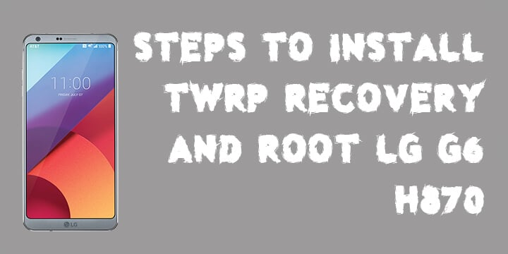How To Install TWRP Recovery & Root LG G6 H870