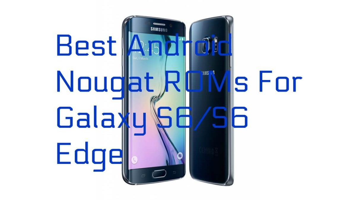 Best Android Nougat ROMs For Galaxy S6/S6 Edge