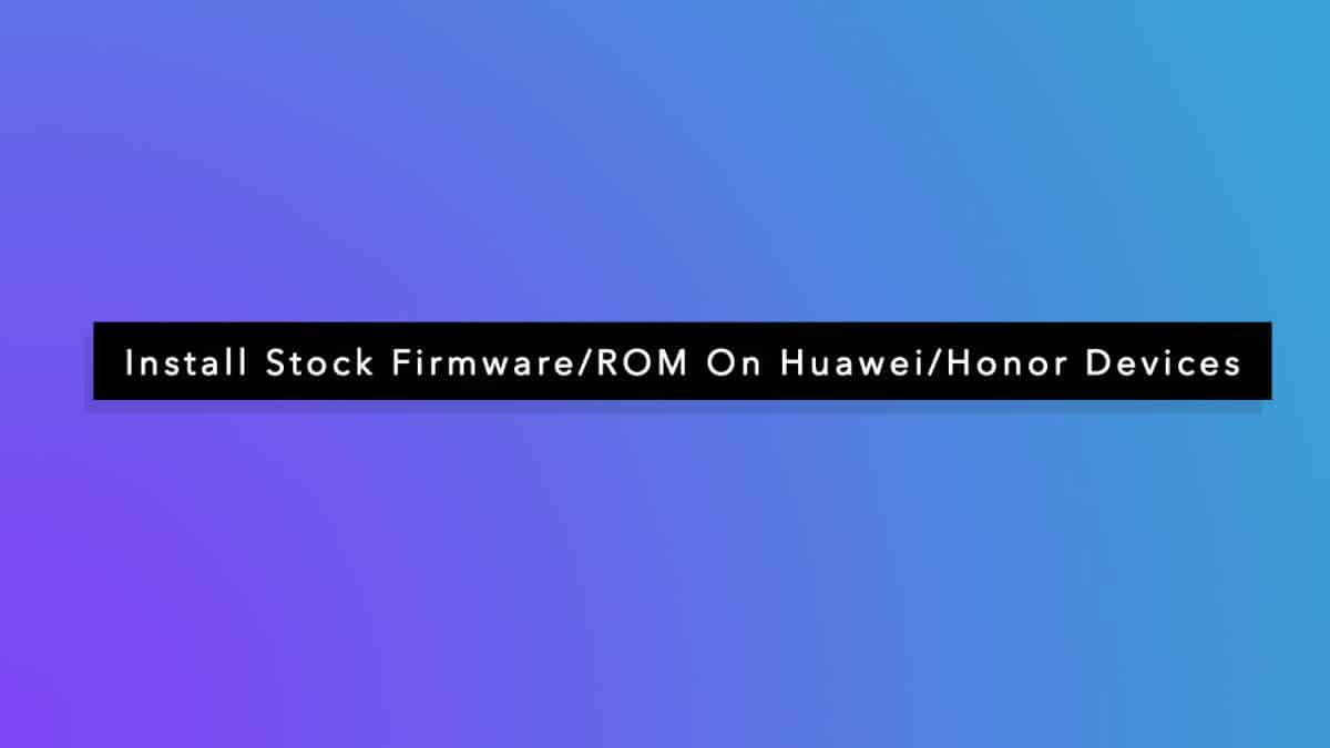 Install Stock Firmware/ROM On Huawei/Honor Devices