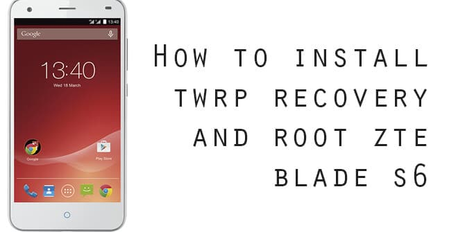 How To Root ZTE Blade S6 and Install TWRP Recovery (Updated)
