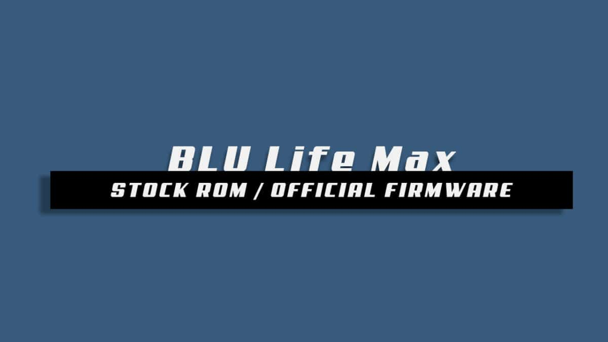 Download and Install Stock ROM On BLU Life Max [Offficial Firmware]