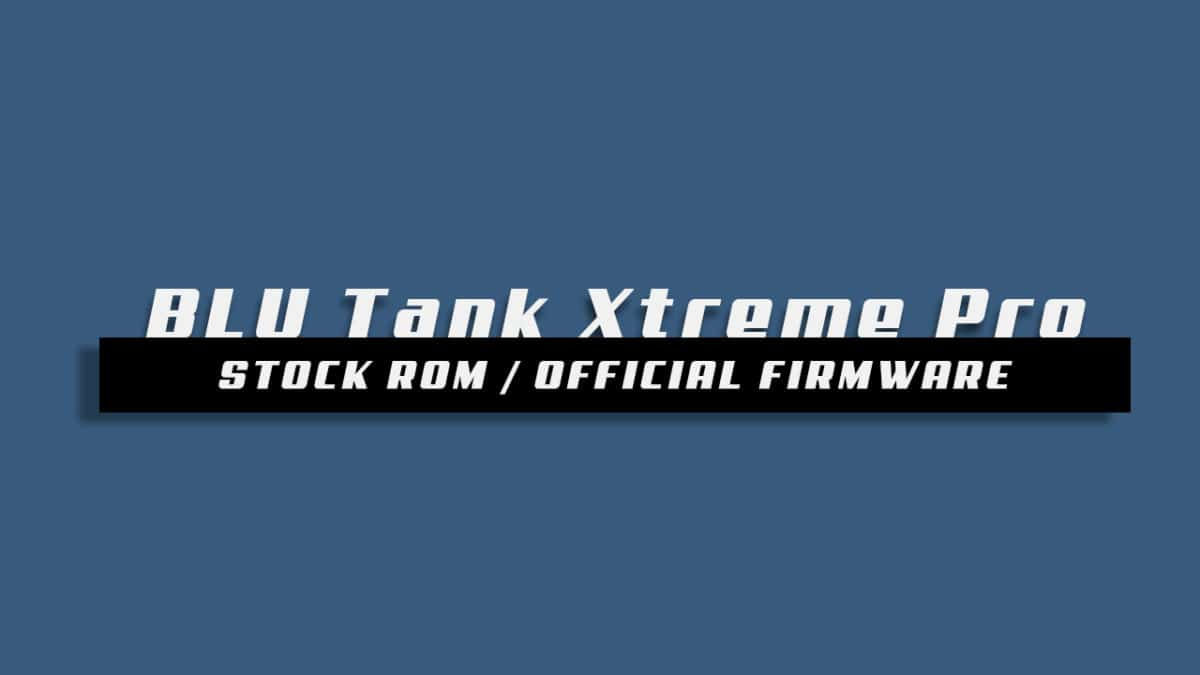 Download and Install Stock ROM On BLU Tank Xtreme Pro [Offficial Firmware]