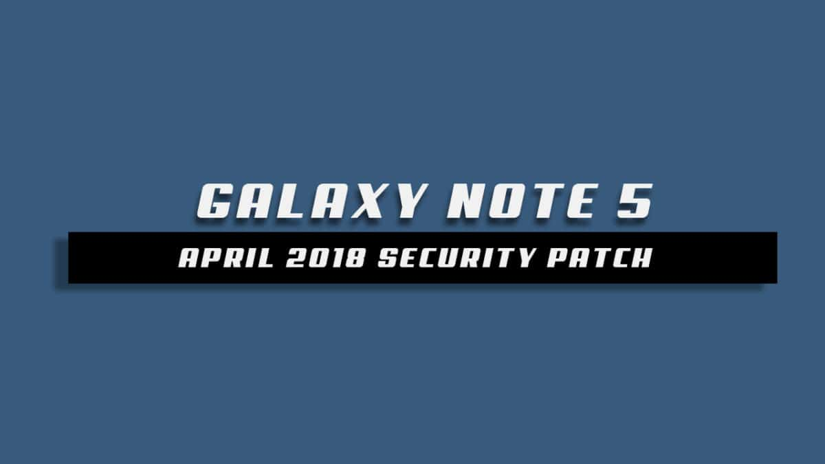 Galaxy Note 5  N920CXXS4CRD1 / N920CXXS4CRD2 April 2018 Security Update
