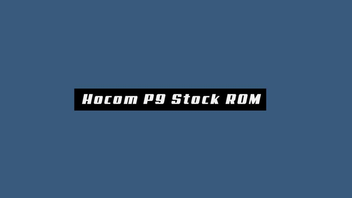 Download and Install Stock ROM On Hocom P9 (Official Firmware)