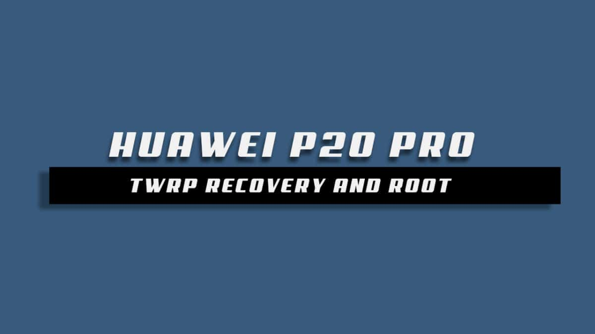 How To Root Huawei P20 Pro and Install TWRP Recovery (Magisk)