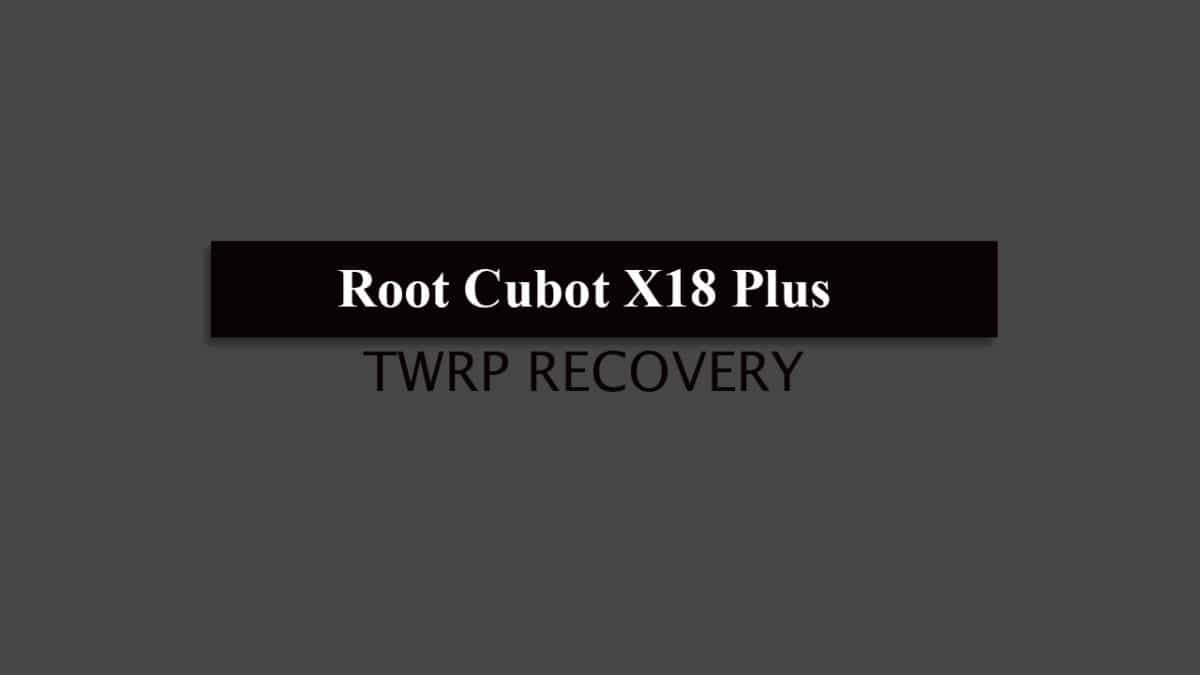 How to Root Cubot X18 Plus and Install TWRP Recovery (2018 Update)
