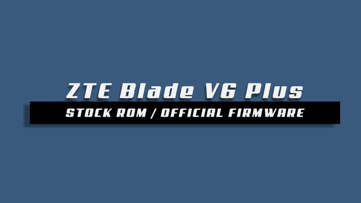 Download and Install Stock ROM On ZTE Blade V6 Plus [Official Firmware]